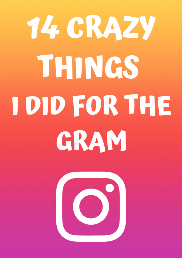 The 14 Crazy Things I Did For The Gram